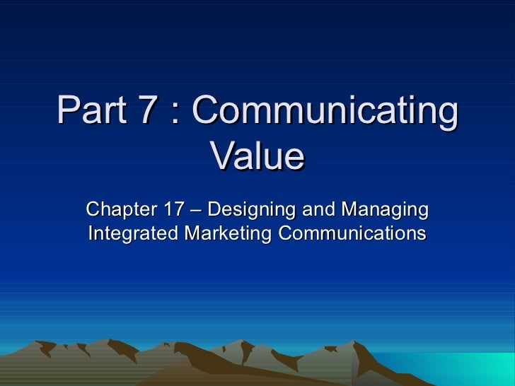 Part 7 : Communicating Value Chapter 17 – Designing and Managing Integrated Marketing Communications