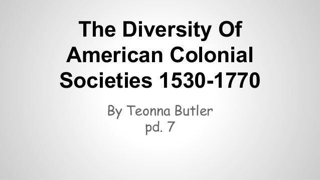 The Diversity Of American Colonial Societies 1530-1770 By Teonna Butler pd. 7