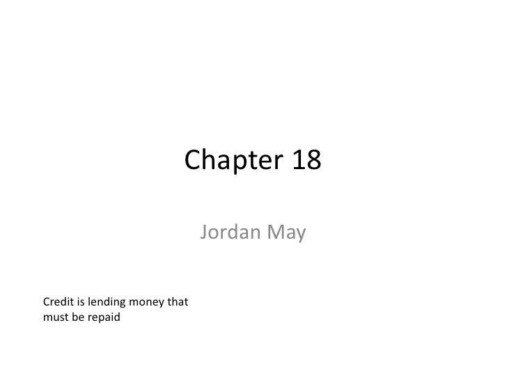 Chapter 18                                 Jordan May  Credit is lending money that must be repaid