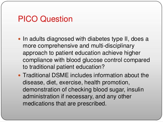 evidence nursing research in self care diabetes management with pico question in powerpoint P i c o questions  a clinical question is simply a question which you ask to help improve your clinical care  the structured format of the focused clinical question promotes a more reliably efficient and effective search for evidence with which to answer your question failing to focus your question can waste your time during the search.