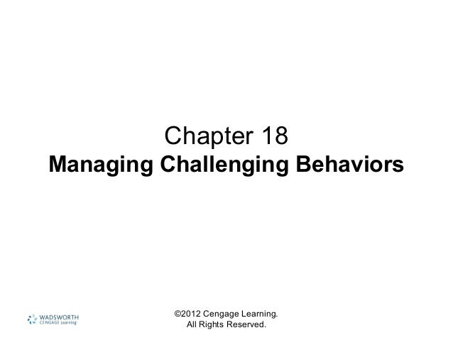 ©2012 Cengage Learning. All Rights Reserved. Chapter 18 Managing Challenging Behaviors