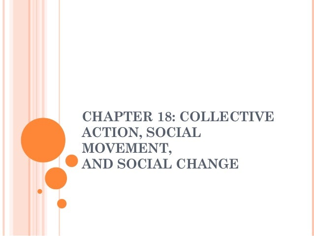 CHAPTER 18: COLLECTIVEACTION, SOCIALMOVEMENT,AND SOCIAL CHANGE
