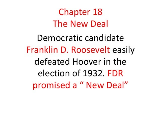Chapter 18 The New Deal Democratic candidate Franklin D. Roosevelt easily defeated Hoover in the election of 1932. FDR pro...