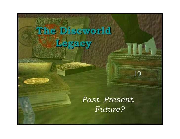 The Discworld Legacy Past. Present.  Future? 19