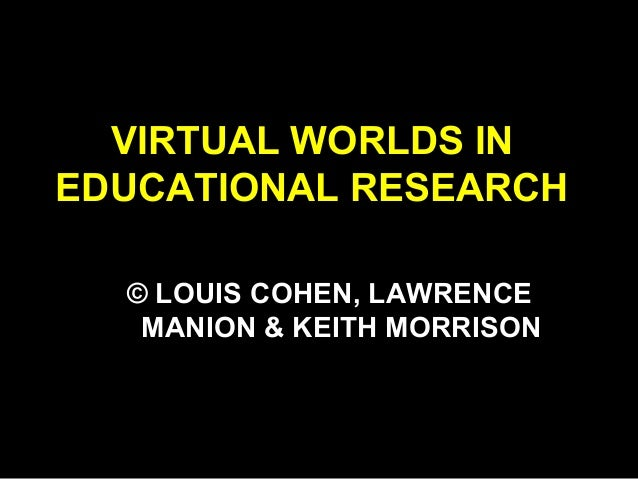VIRTUAL WORLDS IN EDUCATIONAL RESEARCH © LOUIS COHEN, LAWRENCE MANION & KEITH MORRISON