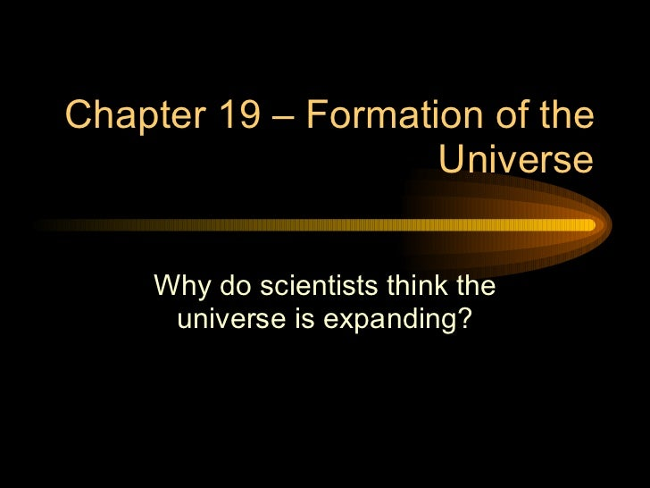 Chapter 19 – Formation of the Universe Why do scientists think the universe is expanding?