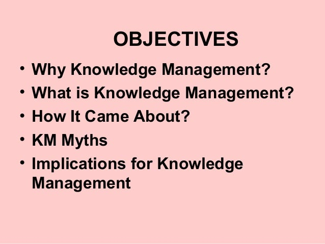 OBJECTIVES•   Why Knowledge Management?•   What is Knowledge Management?•   How It Came About?•   KM Myths•   Implications...