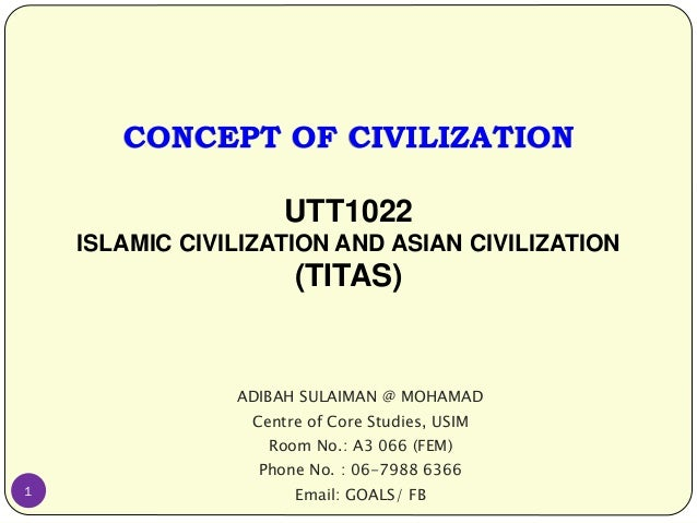 CONCEPT OF CIVILIZATION UTT1022 ISLAMIC CIVILIZATION AND ASIAN CIVILIZATION (TITAS) ADIBAH SULAIMAN @ MOHAMAD Centre of Co...