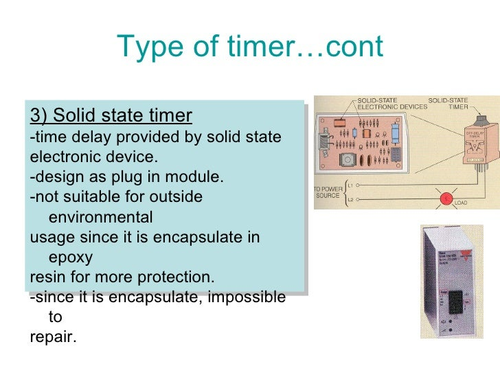 Type of timer…cont 3) Solid state timer -time delay provided by solid state  electronic device. -design as plug in module....
