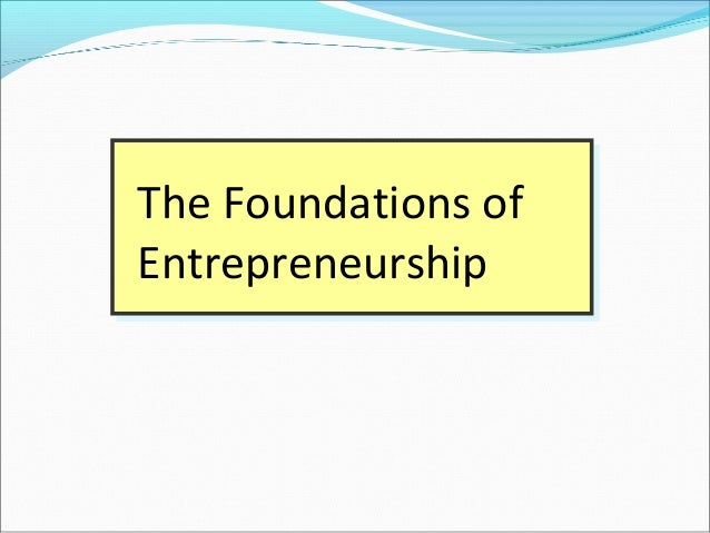 The Foundations of Entrepreneurship The Foundations of Entrepreneurship
