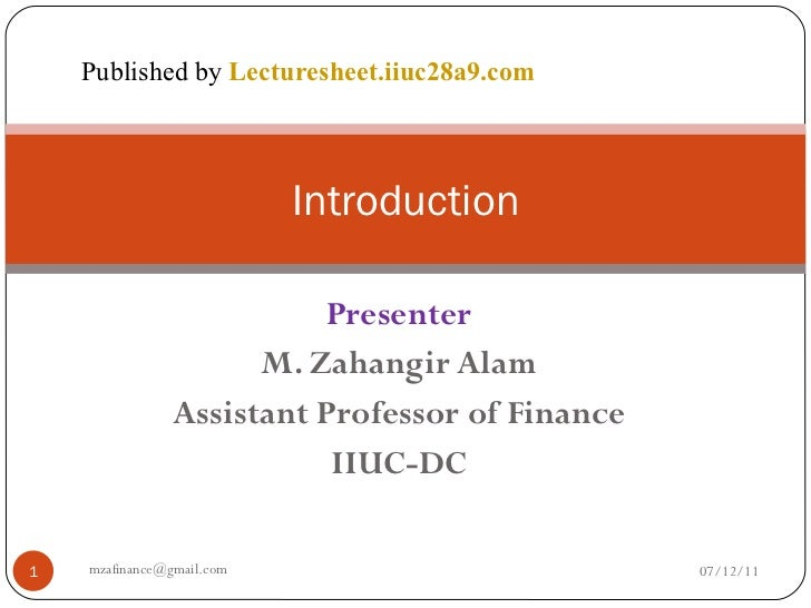 Presenter M. Zahangir Alam Assistant Professor of Finance IIUC-DC Introduction 07/12/11 [email_address] Published by  Lect...