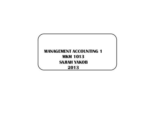 MANAGEMENT ACCOUNTING 1 MKM 1013 SAJIAH YAKOB 2013