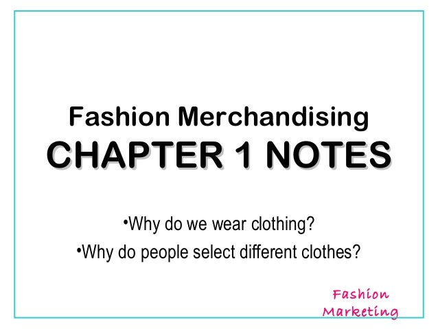 Fashion MerchandisingCHAPTER 1 NOTES      •Why do we wear clothing? •Why do people select different clothes?              ...