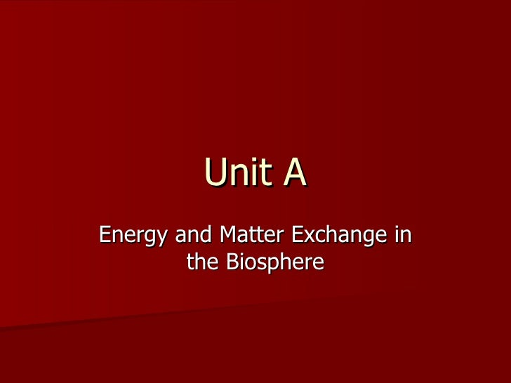 Unit A Energy and Matter Exchange in the Biosphere