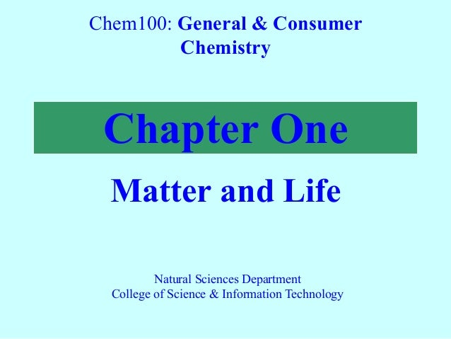 Chapter One Matter and Life Chem100: General & Consumer Chemistry Natural Sciences Department College of Science & Informa...
