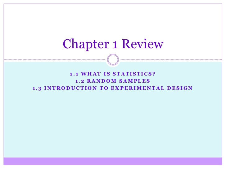 Chapter 1 Review          1.1 WHAT IS STATISTICS?            1.2 RANDOM SAMPLES1.3 INTRODUCTION TO EXPERIMENTAL DESIGN