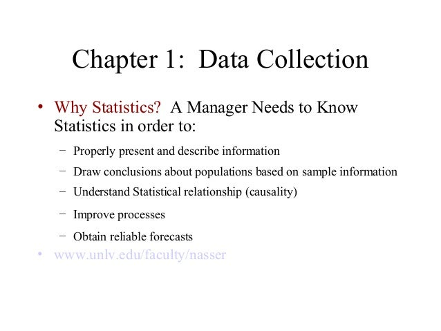 Chapter 1: Data Collection• Why Statistics? A Manager Needs to Know  Statistics in order to:   – Properly present and desc...