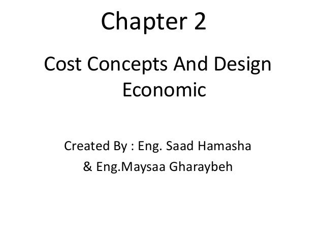 Chapter 2Cost Concepts And Design        Economic  Created By : Eng. Saad Hamasha     & Eng.Maysaa Gharaybeh