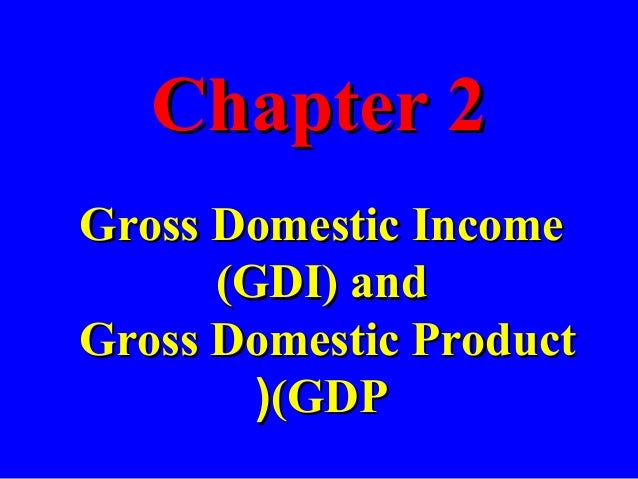Chapter 2Chapter 2 Gross Domestic IncomeGross Domestic Income (GDI) and(GDI) and Gross Domestic ProductGross Domestic Prod...