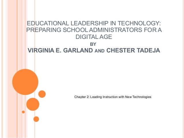 EDUCATIONAL LEADERSHIP IN TECHNOLOGY: PREPARING SCHOOL ADMINISTRATORS FOR A DIGITAL AGE BY VIRGINIA E. GARLAND AND CHESTER...