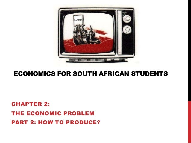 ECONOMICS FOR SOUTH AFRICAN STUDENTS CHAPTER 2: THE ECONOMIC PROBLEM PART 2: HOW TO PRODUCE? ECON-1