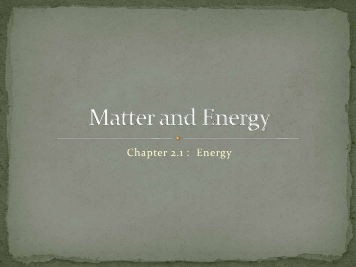 Chapter 2.1 :  Energy<br />Matter and Energy<br />