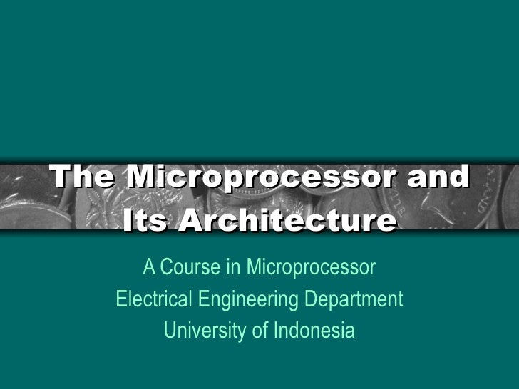 The Microprocessor and Its Architecture A Course in Microprocessor Electrical Engineering Department University of Indonesia