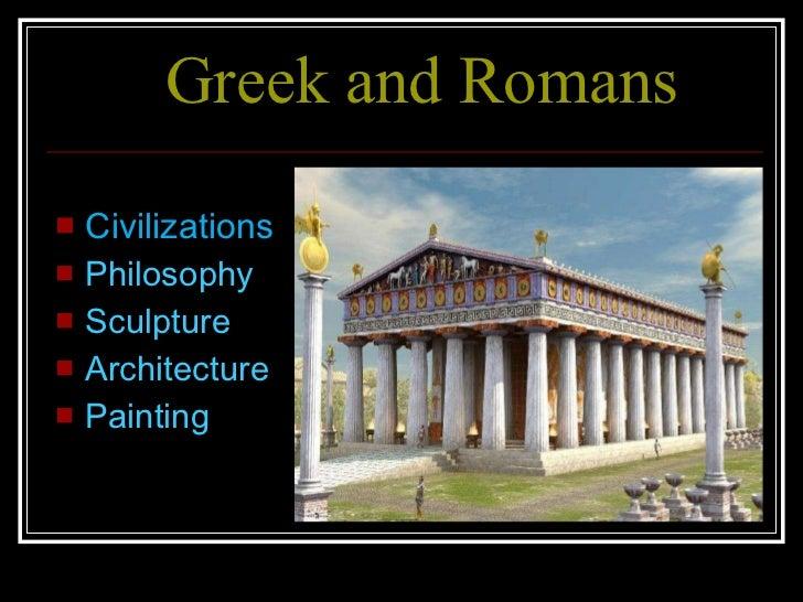 Greek and Romans <ul><li>Civilizations  </li></ul><ul><li>Philosophy </li></ul><ul><li>Sculpture </li></ul><ul><li>Archite...