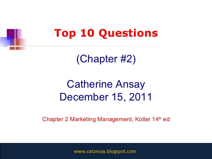 Top 10 Questions (Chapter #2) Catherine Ansay December 15, 2011 Chapter 2 Marketing Management, Kotler 14 th  ed