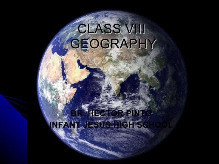 CLASS VIII  GEOGRAPHY <ul><li>BR. HECTOR PINTO </li></ul><ul><li>INFANT JESUS HIGH SCHOOL </li></ul>