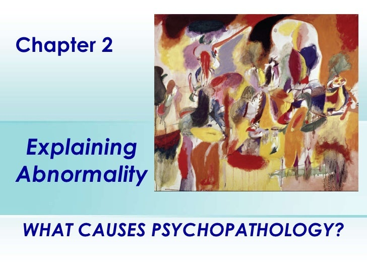 Explaining Abnormality Chapter 2 WHAT CAUSES PSYCHOPATHOLOGY?