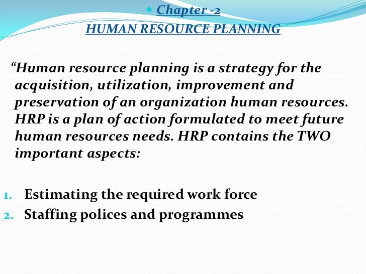 """ Chapter -2           HUMAN RESOURCE PLANNING""""Human resource planning is a strategy for the acquisition, utilization, imp..."""