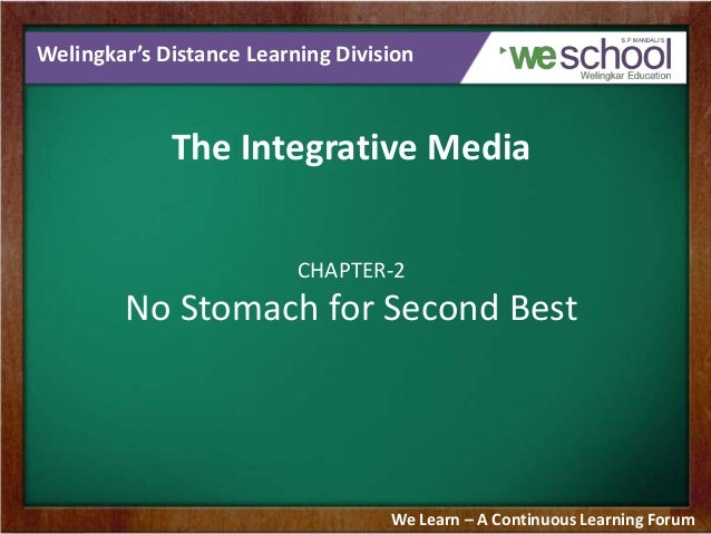 Welingkar's Distance Learning Division  The Integrative Media CHAPTER-2  No Stomach for Second Best  We Learn – A Continuo...