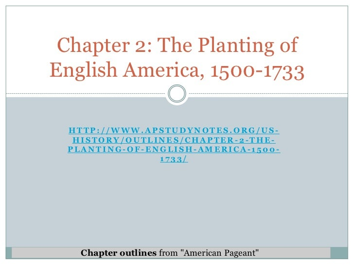 Chapter 2: The Planting ofEnglish America, 1500-1733 HTTP://WWW.APSTUDYNOTES.ORG/US-  HISTORY/OUTLINES/CHAPTER-2-THE- PLAN...
