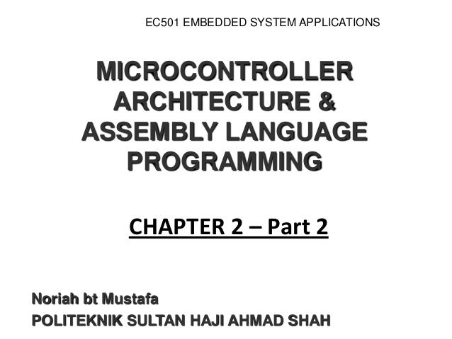 MICROCONTROLLER ARCHITECTURE & ASSEMBLY LANGUAGE PROGRAMMING Noriah bt Mustafa POLITEKNIK SULTAN HAJI AHMAD SHAH CHAPTER 2...