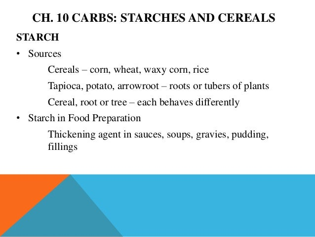 CH. 10 CARBS: STARCHES AND CEREALSSTARCH• Sources       Cereals – corn, wheat, waxy corn, rice       Tapioca, potato, arro...