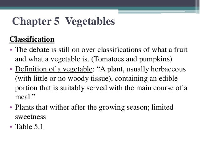 Chapter 5 VegetablesClassification• The debate is still on over classifications of what a fruit  and what a vegetable is. ...