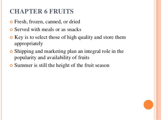 CHAPTER 6 FRUITS Fresh, frozen, canned, or dried Served with meals or as snacks Key is to select those of high quality ...
