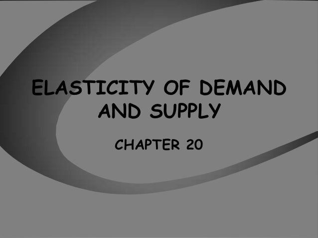 ELASTICITY OF DEMAND     AND SUPPLY      CHAPTER 20