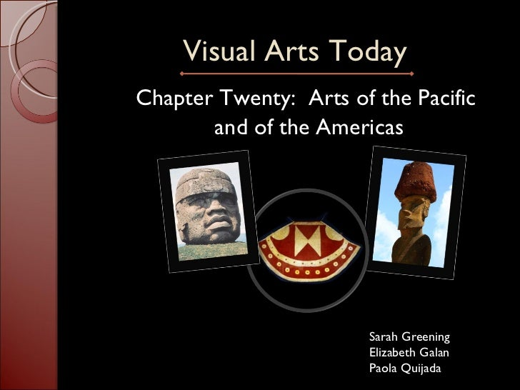 Visual Arts Today <ul><li>Chapter Twenty:  Arts of the Pacific  </li></ul><ul><li>and of the Americas </li></ul>Sarah Gree...