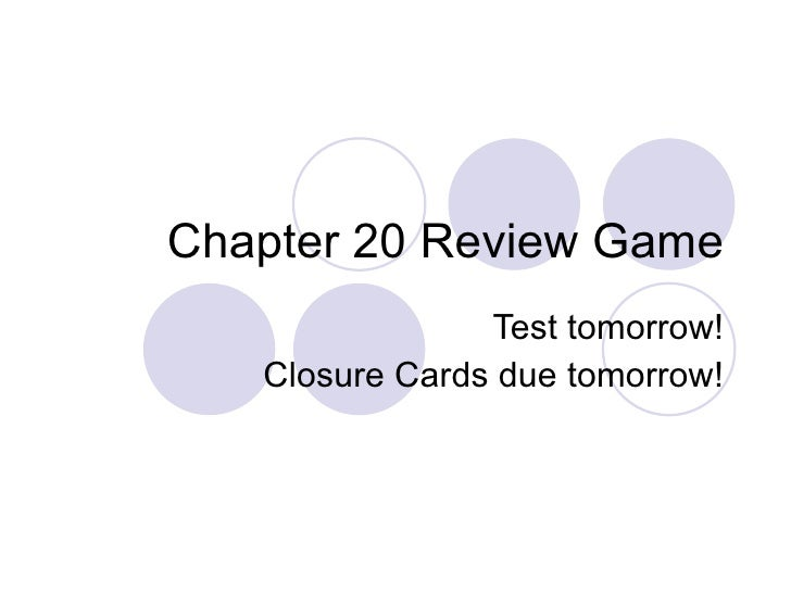 Chapter 20 Review Game Test tomorrow! Closure Cards due tomorrow!
