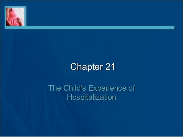 Chapter 21Chapter 21 The Child's Experience ofThe Child's Experience of HospitalizationHospitalization