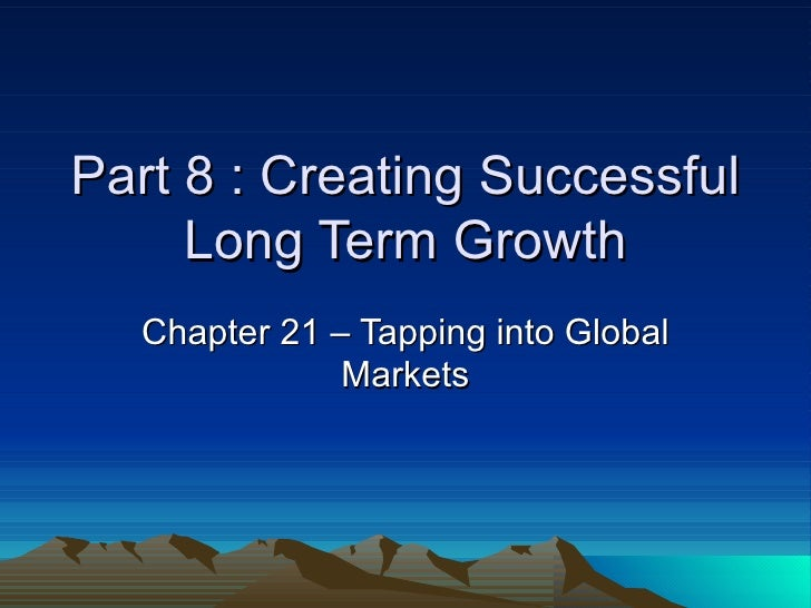Part 8 : Creating Successful Long Term Growth Chapter 21 – Tapping into Global Markets