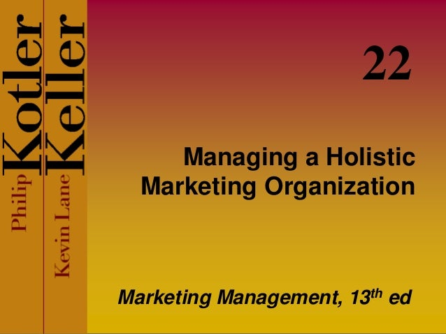 Managing a Holistic Marketing Organization Marketing Management, 13th ed 22