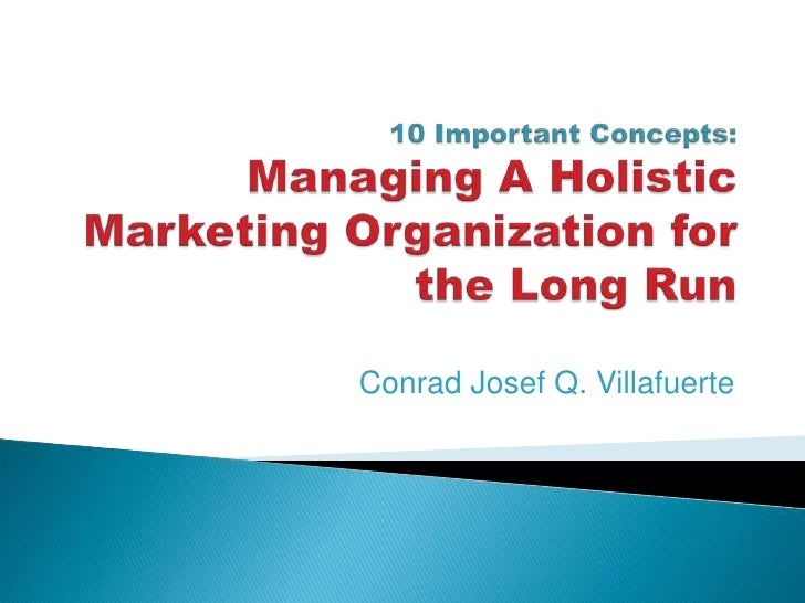 10 Important Concepts: Managing A Holistic Marketing Organization for the Long Run<br />Conrad Josef Q. Villafuerte<br />
