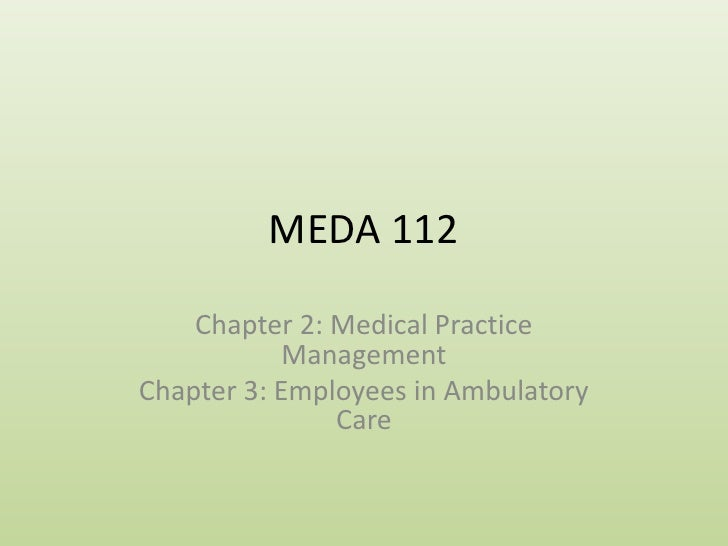 MEDA 112<br />Chapter 2: Medical Practice Management<br />Chapter 3: Employees in Ambulatory Care<br />