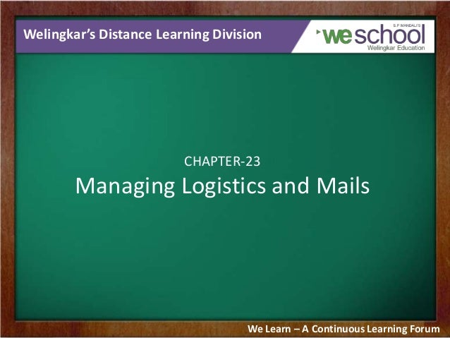Welingkar's Distance Learning Division  CHAPTER-23  Managing Logistics and Mails  We Learn – A Continuous Learning Forum