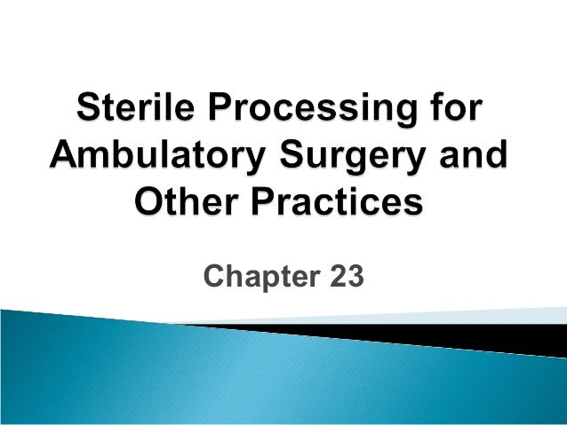 Chapter 23  sterile processing for ambulatory surgery and other practices