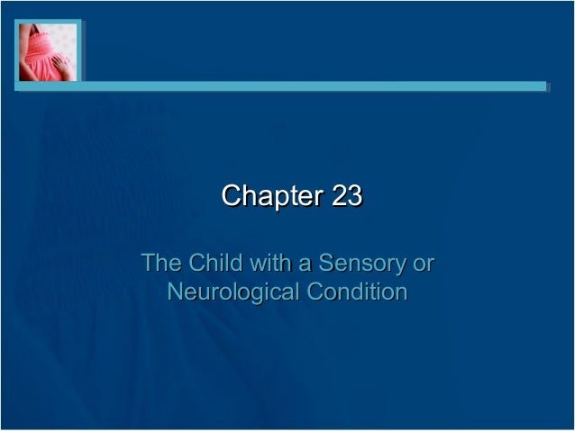 Chapter 23Chapter 23 The Child with a Sensory orThe Child with a Sensory or Neurological ConditionNeurological Condition