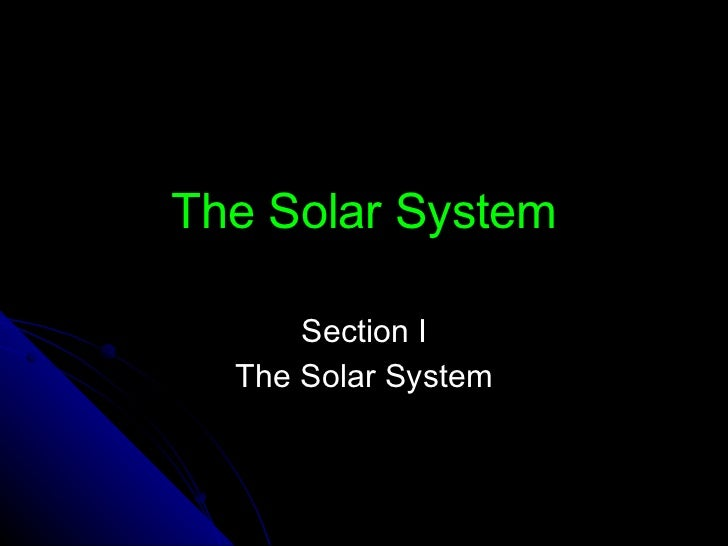 The Solar System Section I The Solar System